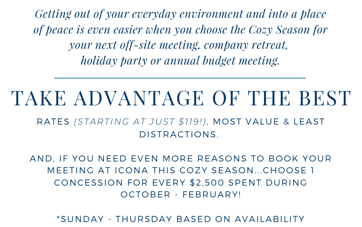 Getting out of your everyday environment and into a place of peace is even easier when you choose the Cozy Season for your next off-site meeting, company retreat, holiday party or annual budget meeting. Take advantage of the best rates (starting at just $119), most value & least distractions. If you need even more reasons to book your meeting at ICONA this cozy season, choose 1 concession for every $2500 spent during Occtober-February! *Sunday-Thursday based on availability